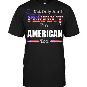 Not Only Am I Perfect I'm American Too T-shirt