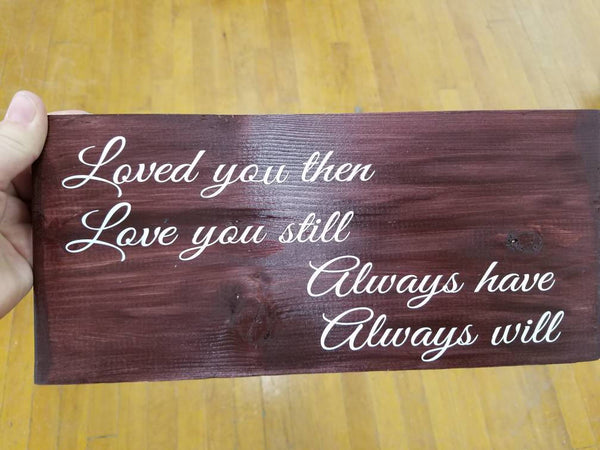 Loved you then, love you still, always have, always will/hand-painted wood sign with vinyl letters