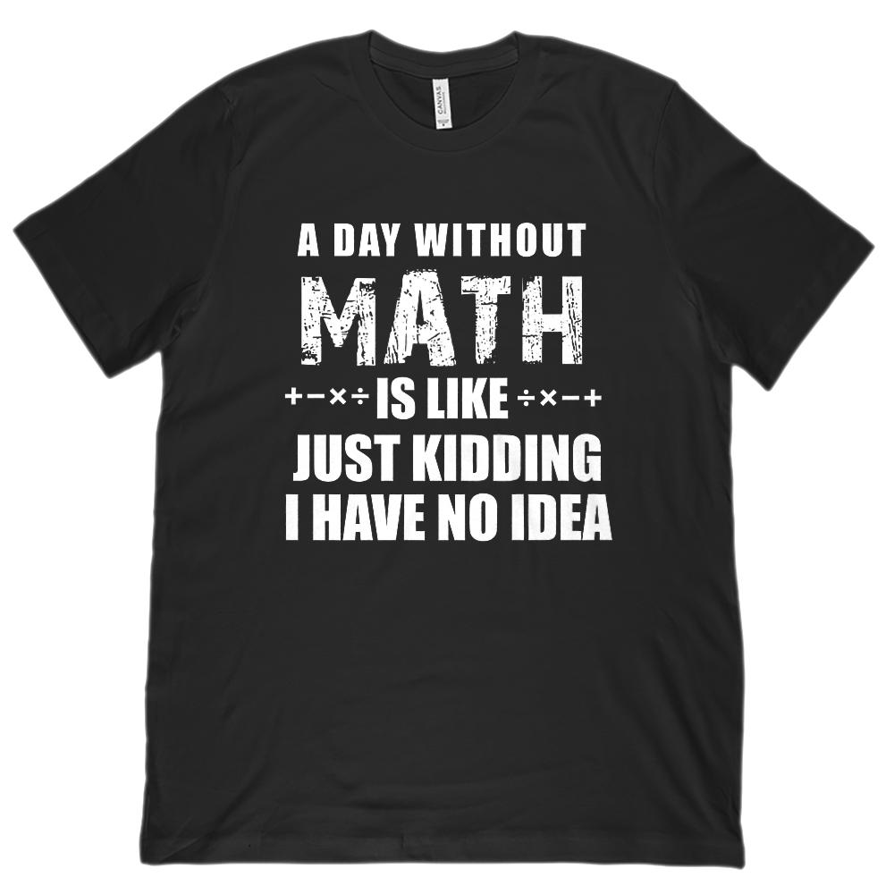 A Day without Math is Like I Have No Idea (Unisex BC 3001 Soft Tee)