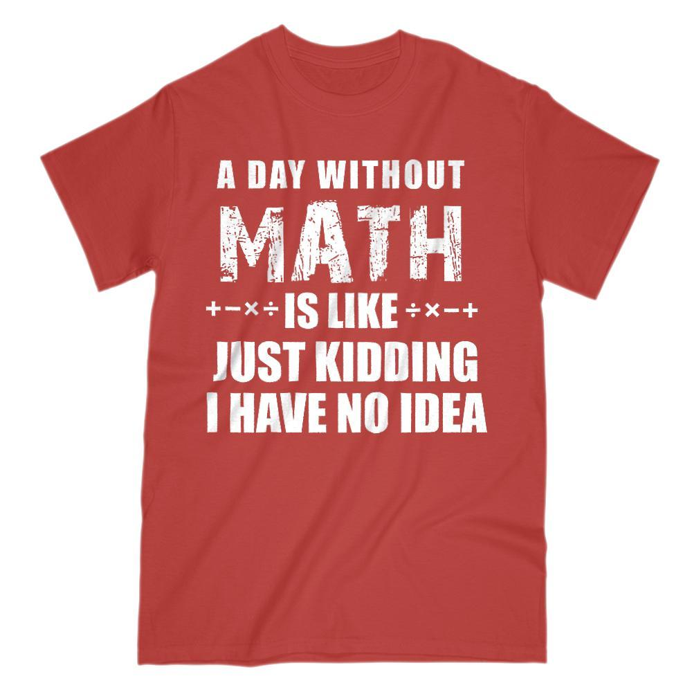 A Day Without Math Is Like Just Kidding I have No Idea Tee (Gildan Men, Women, Kids Cotton Tee) Graphic T-Shirt Tee BOXELS