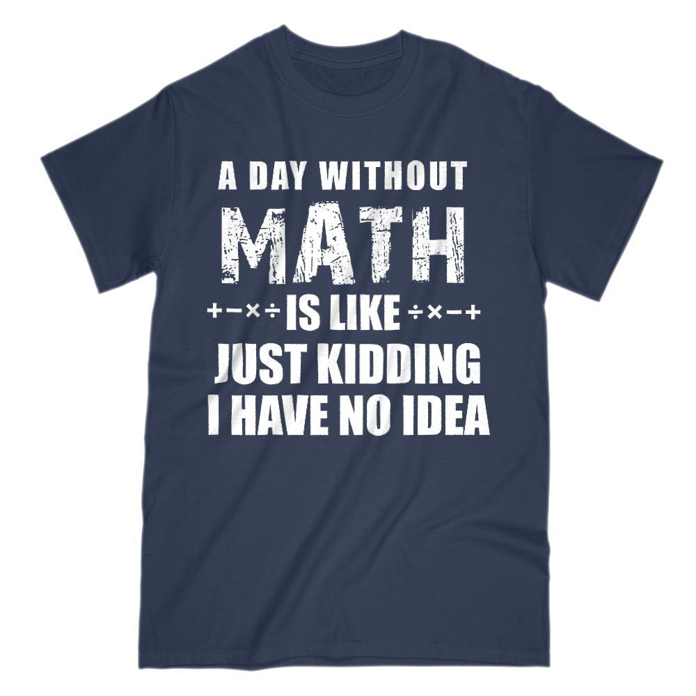A Day Without Math Is Like Just Kidding I have No Idea Tee (Gildan Men, Women, Kids Cotton Tee)