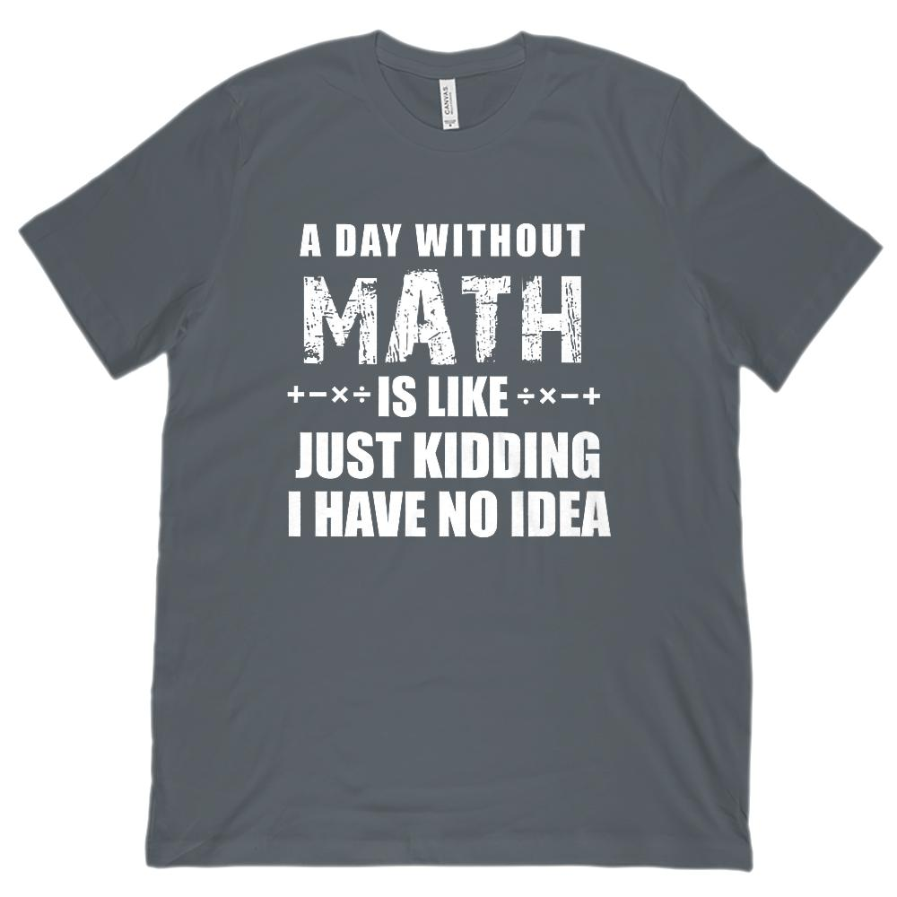 A Day Without Math is Like Just Kidding I have No Idea (Unisex BC 3001 Soft Tee) Graphic T-Shirt Tee BOXELS