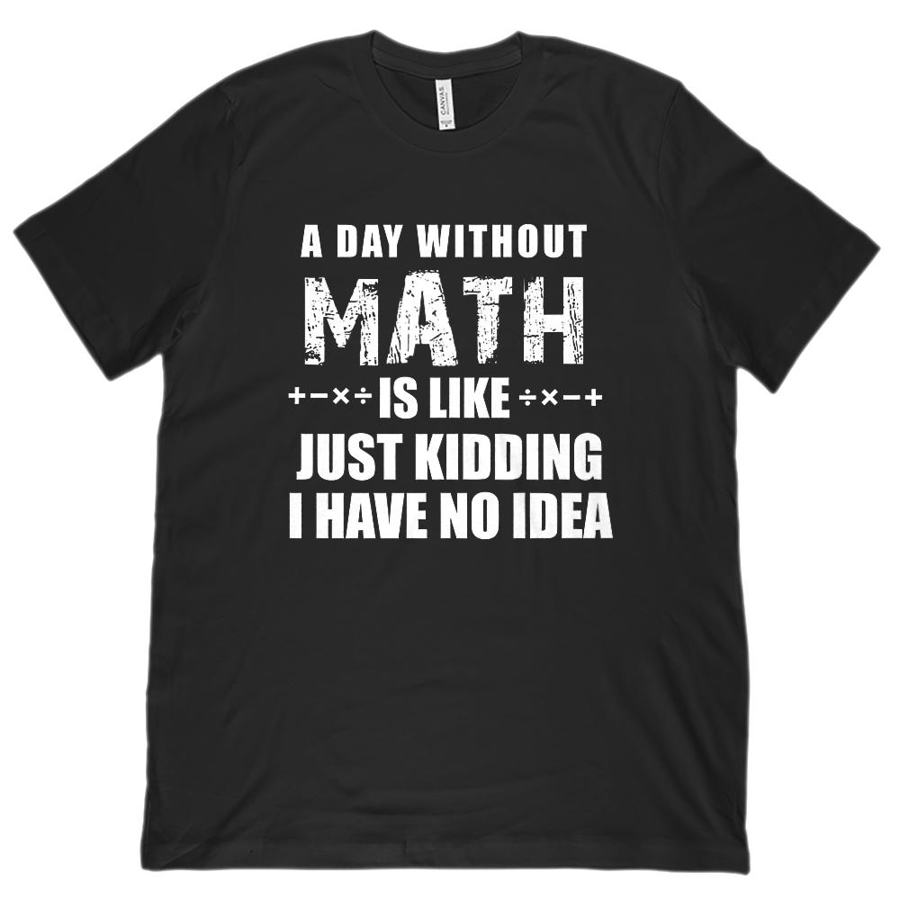 A Day Without Math is Like Just Kidding I have No Idea (Unisex BC 3001 Soft Tee)