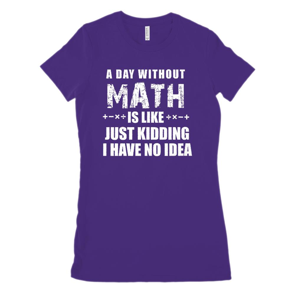 A Day Without Math is Like Just Kidding I Have No Idea (Women's BC 6004 Soft Tee Graphic T-Shirt Tee BOXELS