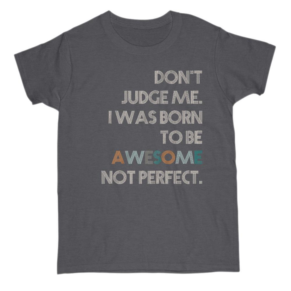 Don't Judge Me. I was Born to Be Awesome Not Perfect T-shirt Graphic T-Shirt Tee BOXELS