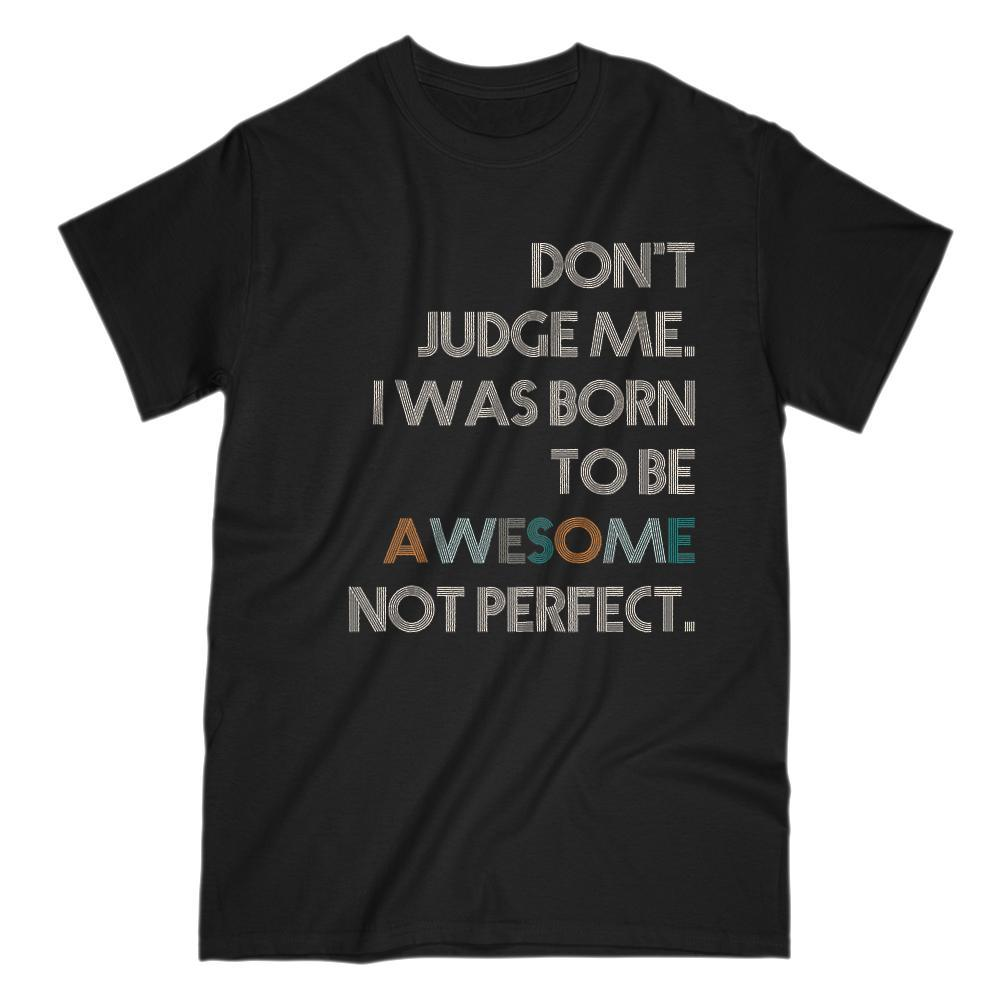 Don't Judge Me. I was Born to Be Awesome Not Perfect T-shirt