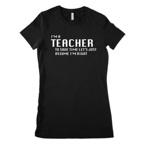 I'm A Teacher, Let's Just Assume I'm Right (women's BC 6004 Soft Tee) Graphic T-Shirt Tee BOXELS