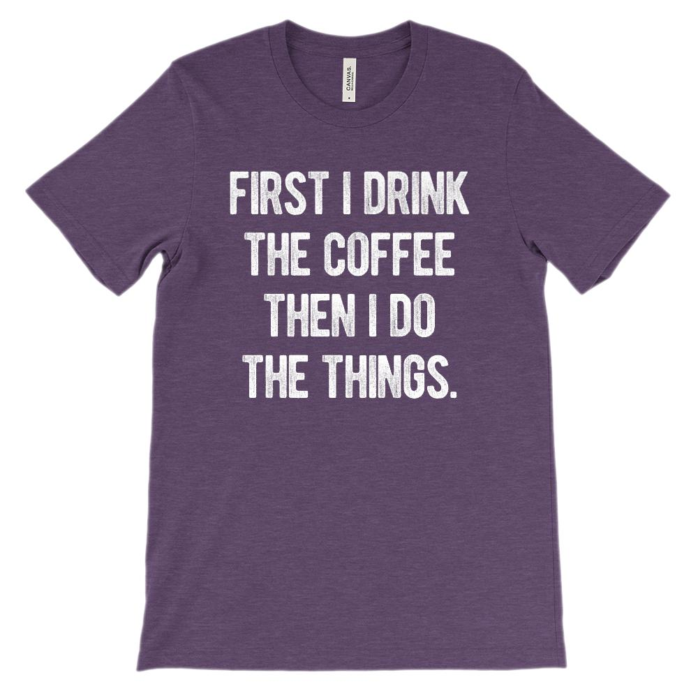 ccfca733b Soft Unisex BC 3001) First I Drink Coffee Then I Do the Things ...