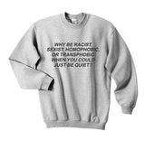 Why Be Racist When You Can Just Be Quiet Sweatshirt