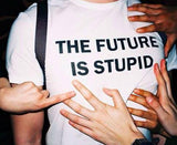 THE FUTURE IS STUPID T-shirt