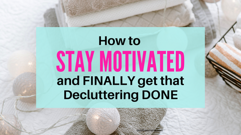How to stay motivated and finally get that decluttering done