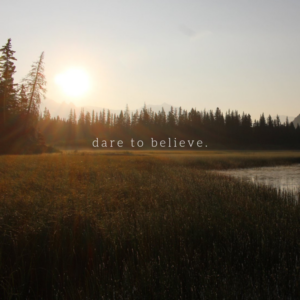 Dare To Believe.