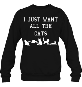 I Just Want All The Cats - Hoodie or Sweater