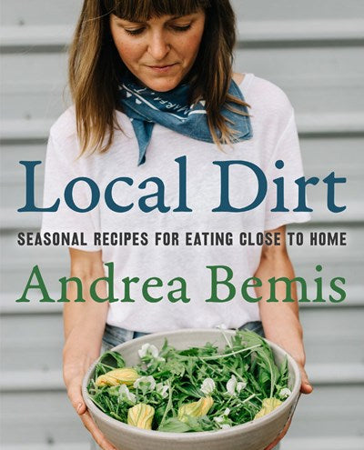Local Dirt: Seasonal Recipes for Eating Close to Home by Bemis
