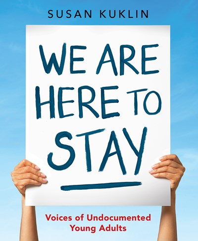 We Are Here to Stay Voices of Undocumented Young Adults by Kuklin