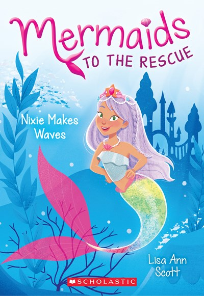 Mermaids to the Rescue (#1) Nixie Makes Waves by Scott