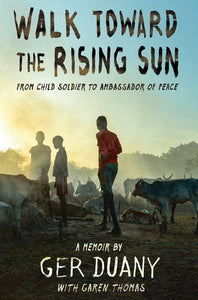 Walk Toward the Rising Sun: From Child Soldier to Ambassador of Peace by Duany