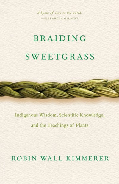 Braiding Sweetgrass: Indigenous Wisdom, Scientific Knowledge, and the Teachings of Plants by Kimmerer