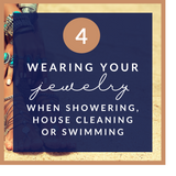 Wearing your jewelry when showering, house cleaning or swimming