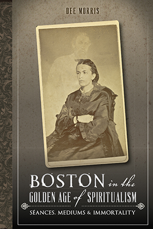 Boston in the Golden Age of Spiritualism: Seances, Mediums & Immortality