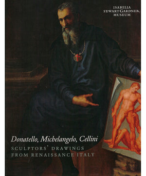 Donatello, Michelangelo, Cellini: Sculptors' Drawings from Renaissance Italy