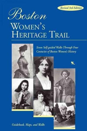 Boston Women's Heritage Trail: Seven Self-Guided Walks through Four Centuries of Boston History