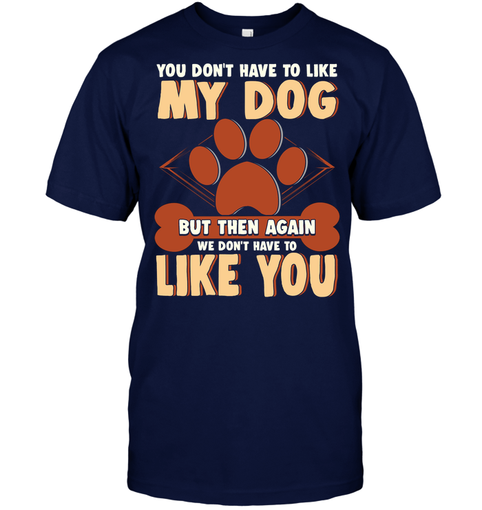 'You Don't Have To Like My Dog' T-Shirts