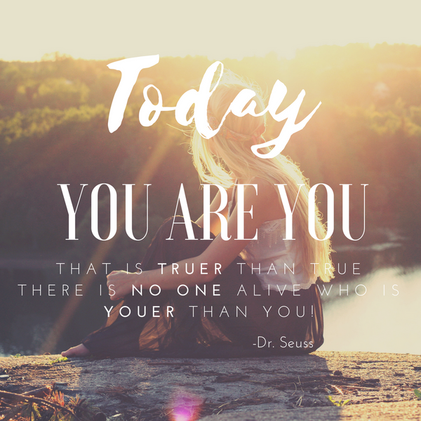 """Today you are YOU, that is TRUER than true.  There is NO ONE alive who is YOUER than YOU!"""
