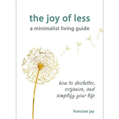 The Joy of Less, A Minimalist Living Guide: How to declutter, organize and simplify your life