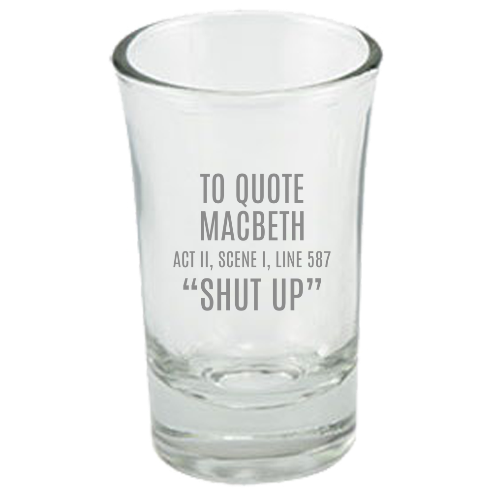 Funny Sarcasm Shot Glass - Shakespeare Gift - To Quote Macbeth - Thespian Gift - English Teacher - Shut Up - Theater Geeks
