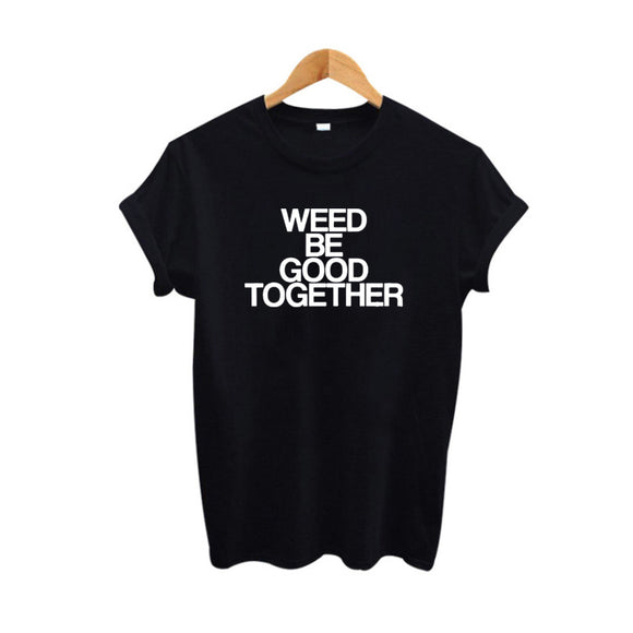 Funny T shirt Weed Be Good Together