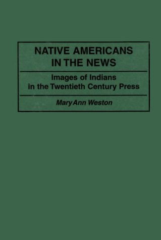 Native Americans In The News: Images Of Indians In The Twentieth Century Press (Contributions To The Study Of Mass Media & Communications)