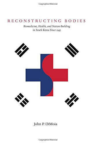 Reconstructing Bodies: Biomedicine, Health, and Nation-Building in South Korea Since 1945 (Studies of the Weatherhead East Asian Institute, Columbia University)