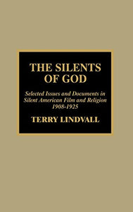 The Silents Of God: Selected Issues & Documents In Silent American Film & Religion, 1908-1925
