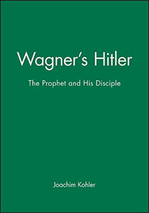 Wagner's Hitler: The Prophet and His Disciple