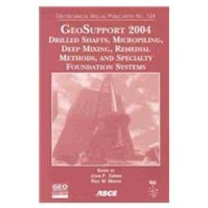 GeoSupport 2004: Drilled Shafts, Micropiling, Deep Mixing, Remedial Methods, and Specialty Foundation Systems: Proceedings of Sessions of the ... (Geotechnical Special Publication, No. 124)
