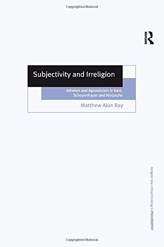 Subjectivity and Irreligion: Atheism and Agnosticism in Kant, Schopenhauer and Nietzsche (Ashgate New Critical Thinking in Philosophy)