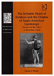 The Irritable Heart of Soldiers and the Origins of Anglo-American Cardiology: The US Civil War (1861) to World War I (1918) (The History of Medicine in Context)