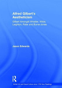 Alfred Gilbert's Aestheticism: Gilbert Amongst Whistler, Wilde, Leighton, Pater and Burne-Jones (British Art and Visual Culture since 1750 New Readings)