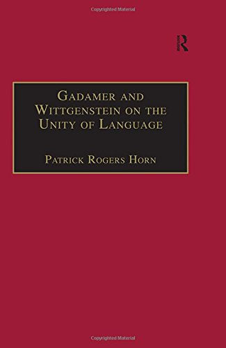 Gadamer and Wittgenstein on the Unity of Language: Reality and Discourse without Metaphysics (Ashgate Wittgensteinian Studies)