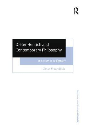 Dieter Henrich and Contemporary Philosophy: The Return to Subjectivity (Ashgate New Critical Thinking in Philosophy)