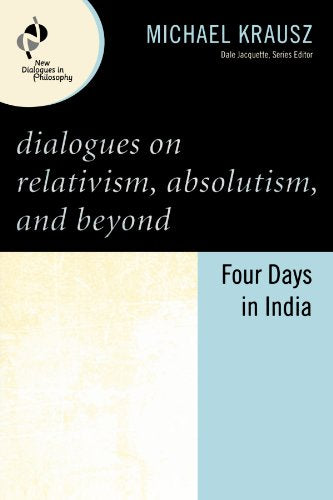 Dialogues on Relativism, Absolutism, and Beyond: Four Days in India (New Dialogues in Philosophy)