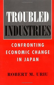 Troubled Industries: Confronting Economic Change in Japan (Cornell Studies in Political Economy)