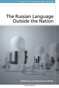 The Russian Language Outside the Nation: Speakers and Identities (Russian Language and Society EUP)