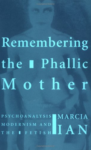 Remembering the Phallic Mother: Psychoanalysis, Modernism and the Fetish