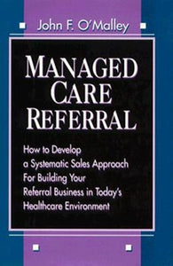 Managed Care Referral: How to Develop a Systematic Sales Approach for Building Your Referral Business in Today's Healthcare Environment