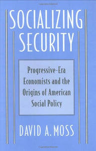 Socializing Security: Progressive-Era Economists And The Origins Of American Social Policy