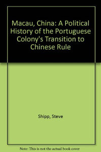 Macau, China: A Political History of the Portuguese Colony's Transition to Chinese Rule