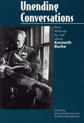 Unending Conversations: New Writings by and about Kenneth Burke (Rhetorical Philosophy and Theory)