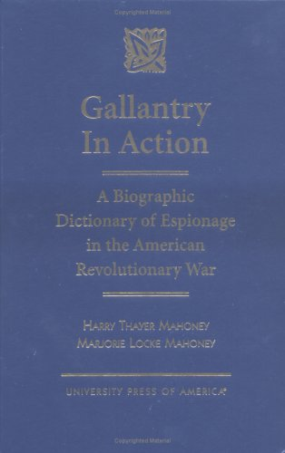 Gallantry in Action: A Biographic Dictionary of Espionage in the American Revolutionary War